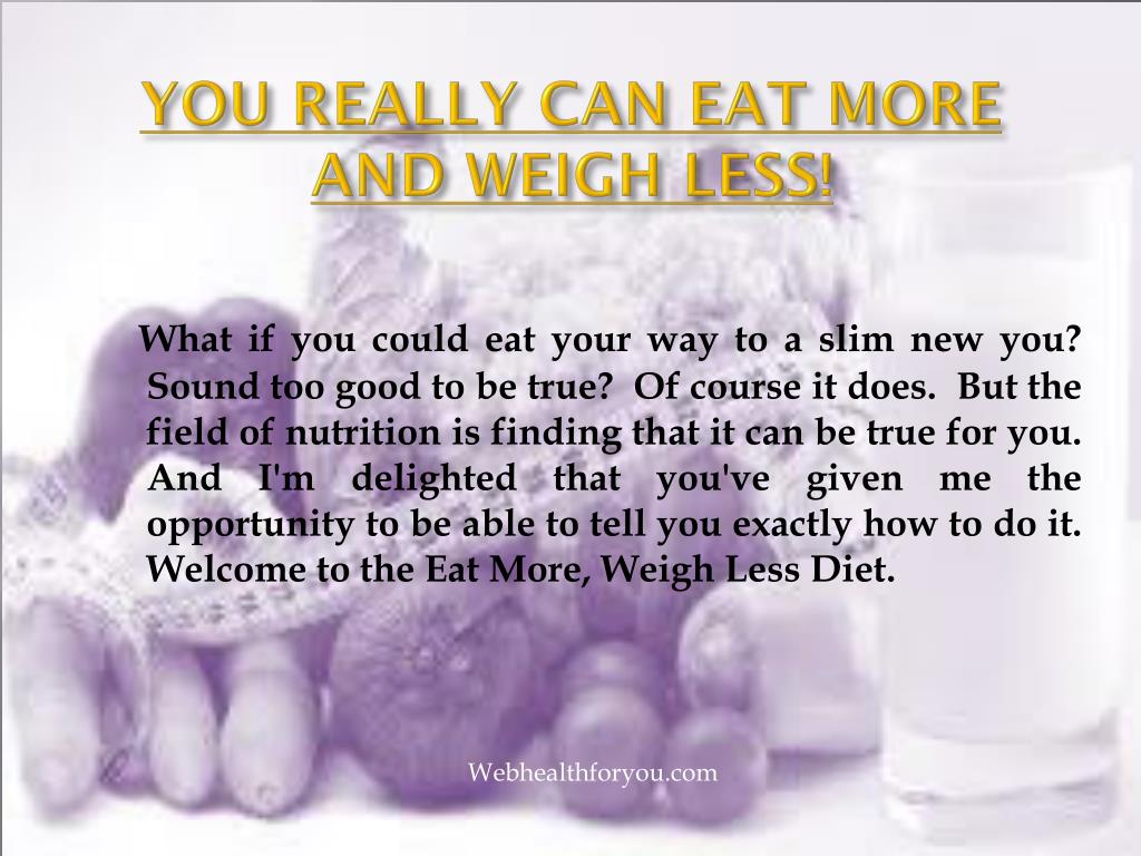 YOU REALLY CAN EAT MORE AND WEIGH LESS!