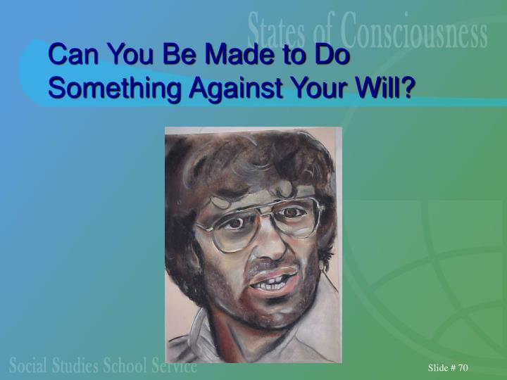 Can You Be Made to Do Something Against Your Will?