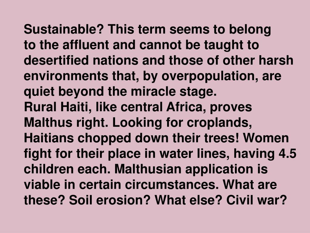 Sustainable? This term seems to belong               to the affluent and cannot be taught to desertified nations and those of other harsh environments that, by overpopulation, are quiet beyond the miracle stage.