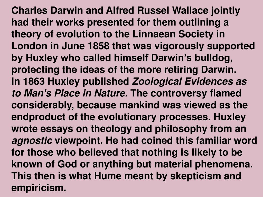 Charles Darwin and Alfred Russel Wallace jointly had their works presented for them outlining a theory of evolution to the Linnaean Society in London in June 1858 that was vigorously supported by Huxley who called himself Darwin's bulldog, protecting the ideas of the more retiring Darwin.
