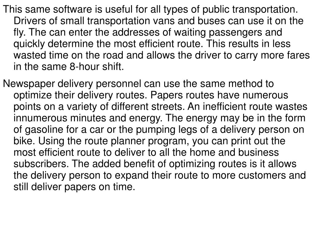 This same software is useful for all types of public transportation. Drivers of small transportation vans and buses can use it on the fly. The can enter the addresses of waiting passengers and quickly determine the most efficient route. This results in less wasted time on the road and allows the driver to carry more fares in the same 8-hour shift.