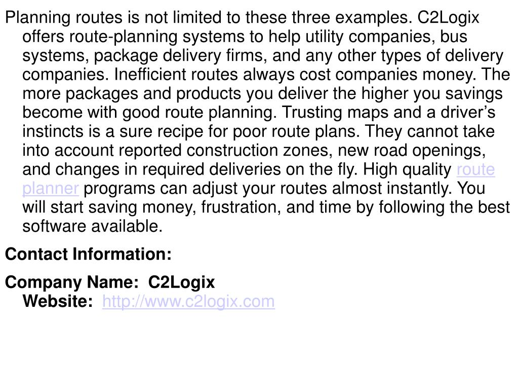 Planning routes is not limited to these three examples. C2Logix offers route-planning systems to help utility companies, bus systems, package delivery firms, and any other types of delivery companies. Inefficient routes always cost companies money. The more packages and products you deliver the higher you savings become with good route planning. Trusting maps and a driver's instincts is a sure recipe for poor route plans. They cannot take into account reported construction zones, new road openings, and changes in required deliveries on the fly. High quality