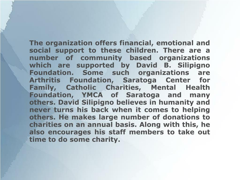 The organization offers financial, emotional and social support to these children. There are a number of community based organizations which are supported by David B. Silipigno Foundation. Some such organizations are Arthritis Foundation, Saratoga Center for Family, Catholic Charities, Mental Health Foundation, YMCA of Saratoga and many others. David Silipigno believes in humanity and never turns his back when it comes to helping others. He makes large number of donations to charities on an annual basis. Along with this, he also encourages his staff members to take out time to do some charity.