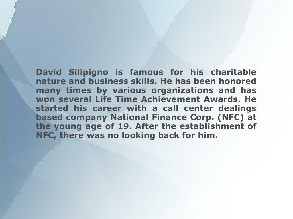 David Silipigno is famous for his charitable nature and business skills. He has been honored many times by various organizations and has won several Life Time Achievement Awards. He started his career with a call center dealings based company National Finance Corp. (NFC) at the young age of 19. After the establishment of NFC, there was no looking back for him.