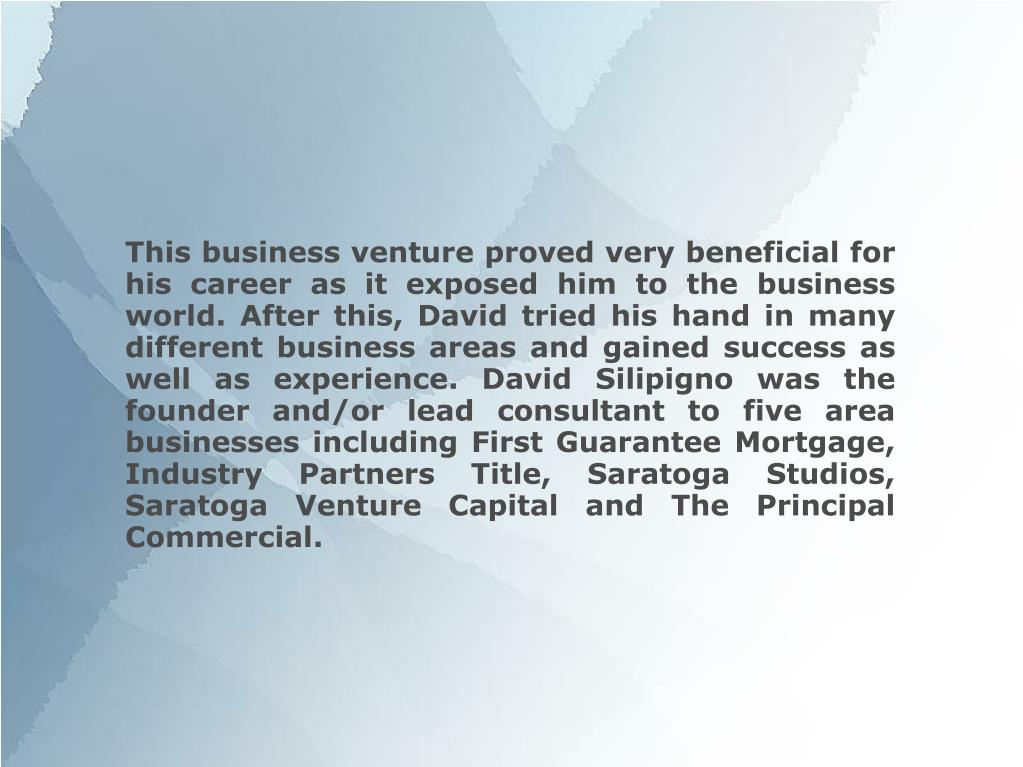 This business venture proved very beneficial for his career as it exposed him to the business world. After this, David tried his hand in many different business areas and gained success as well as experience. David Silipigno was the founder and/or lead consultant to five area businesses including First Guarantee Mortgage, Industry Partners Title, Saratoga Studios, Saratoga Venture Capital and The Principal Commercial.