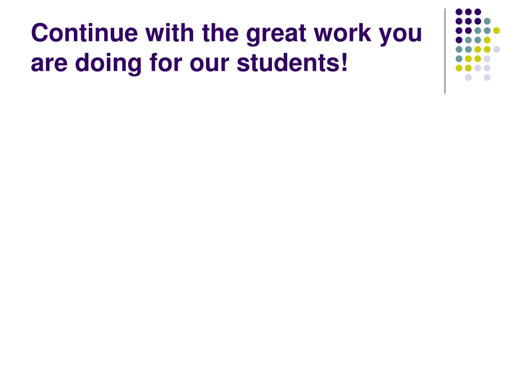 Continue with the great work you are doing for our students!