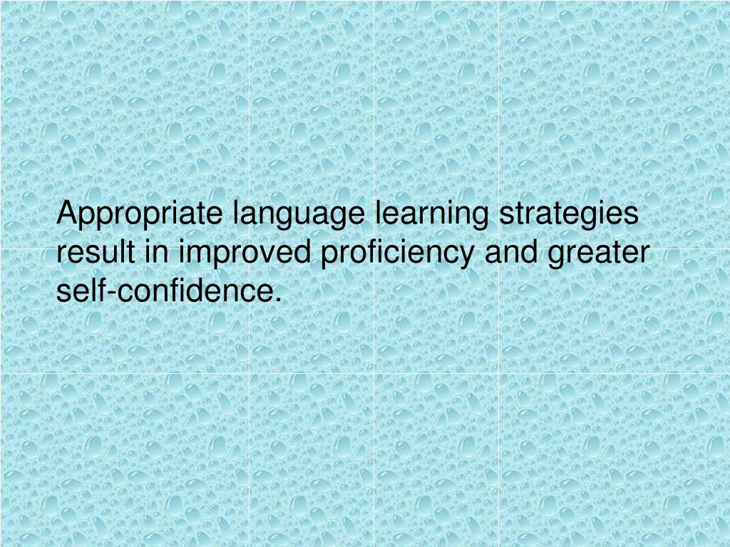 Appropriate language learning strategies result in improved proficiency and greater self-confidence.