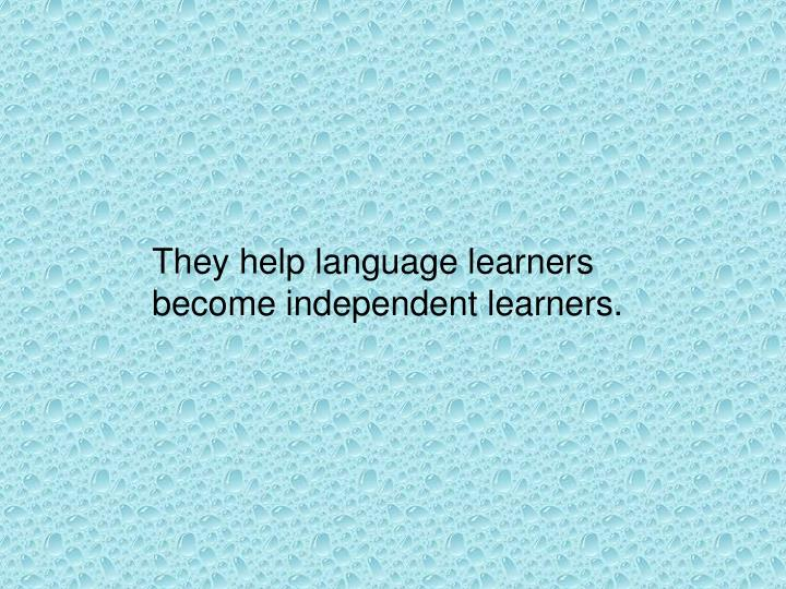 They help language learners become independent learners.