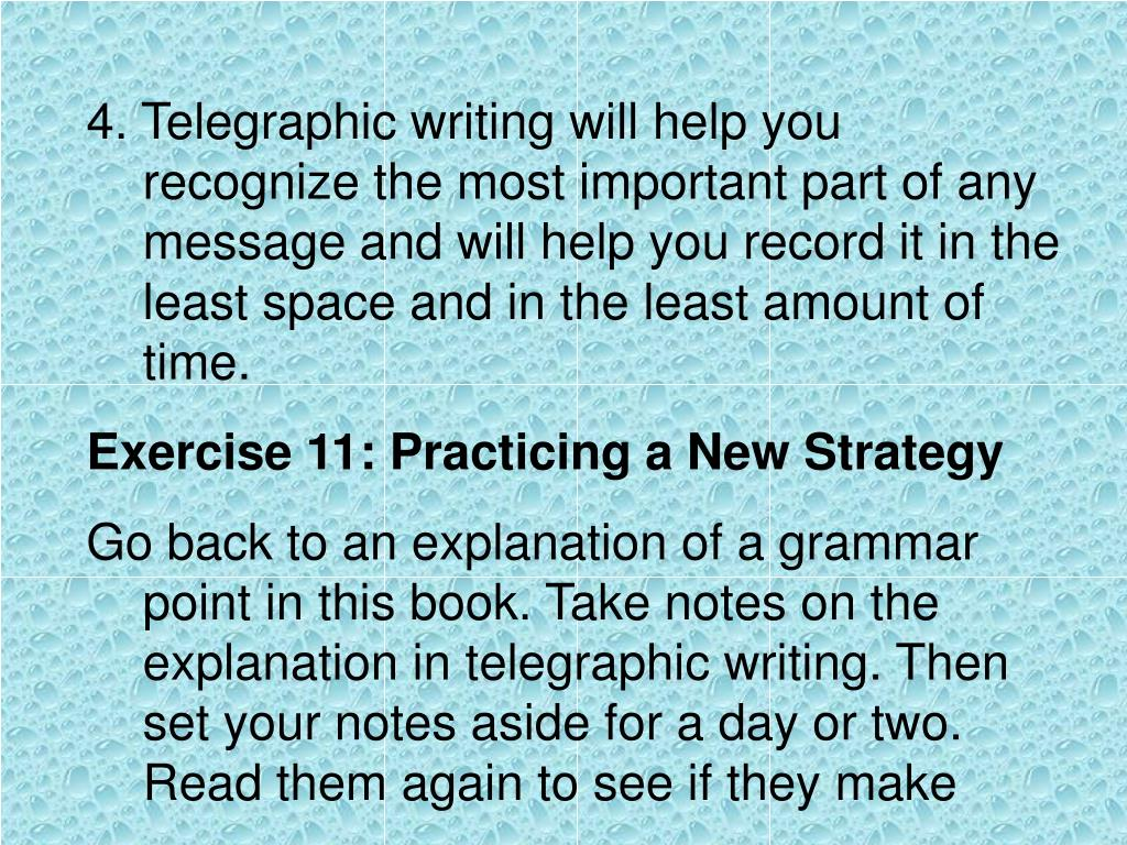 4. Telegraphic writing will help you recognize the most important part of any message and will help you record it in the least space and in the least amount of time.