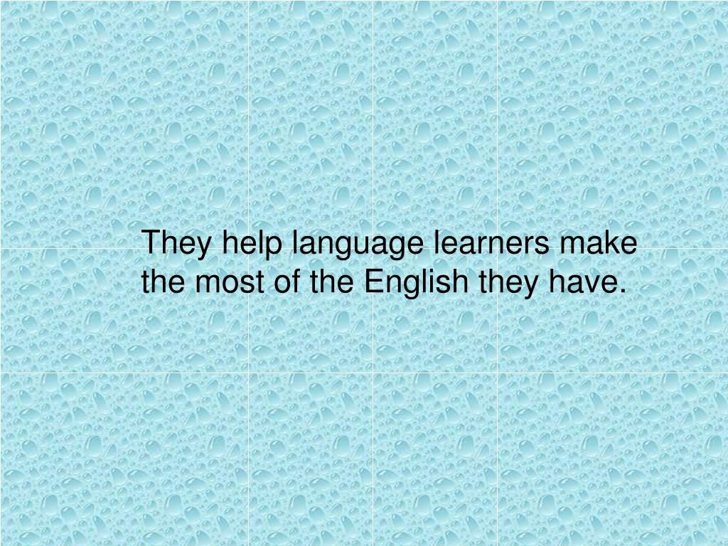 They help language learners make the most of the English they have.