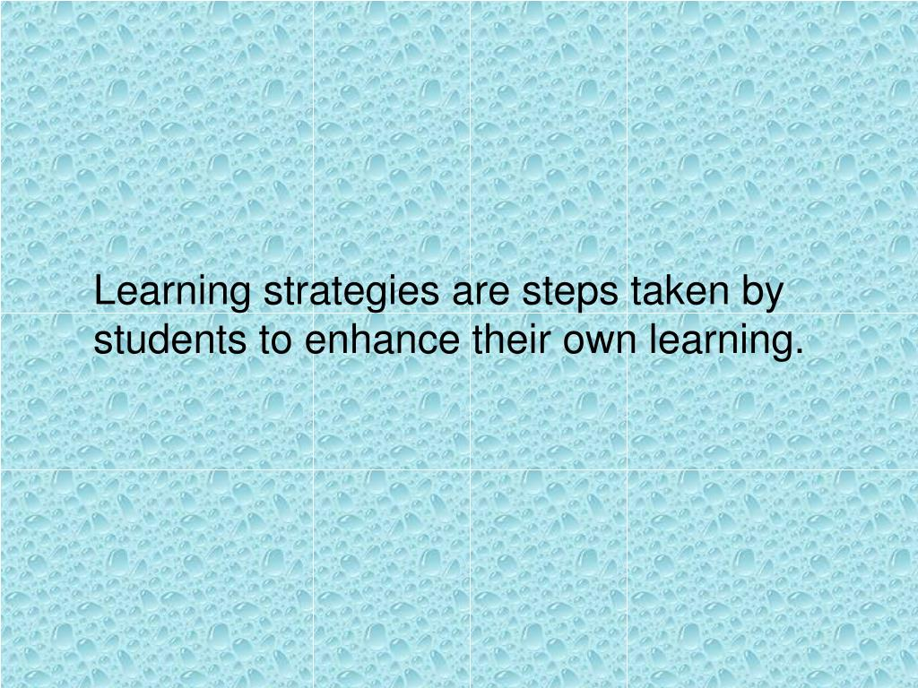 Learning strategies are steps taken by students to enhance their own learning.