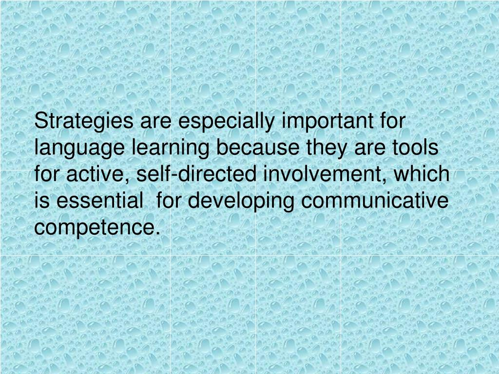 Strategies are especially important for language learning because they are tools for active, self-directed involvement, which is essential  for developing communicative competence.
