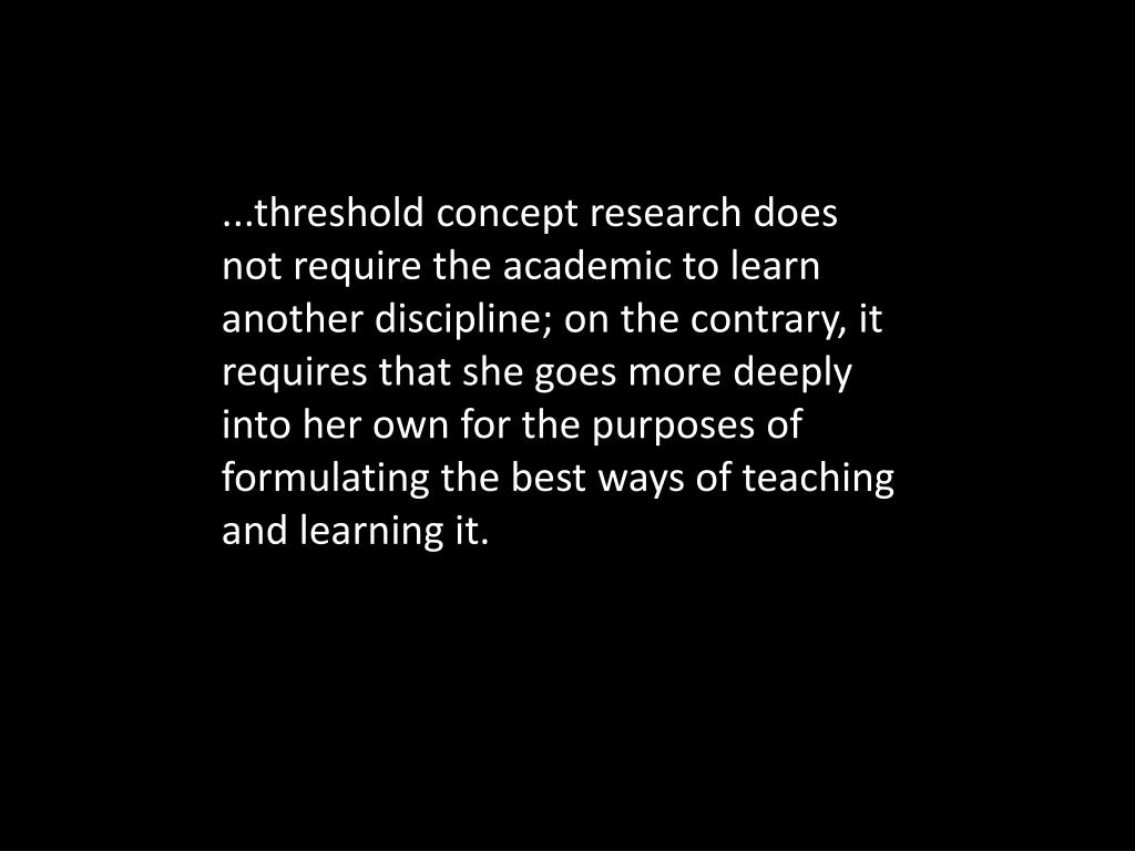 ...threshold concept research does not require the academic to learn another discipline; on the contrary, it requires that she goes more deeply into her own for the purposes of formulating the best ways of teaching and learning it.