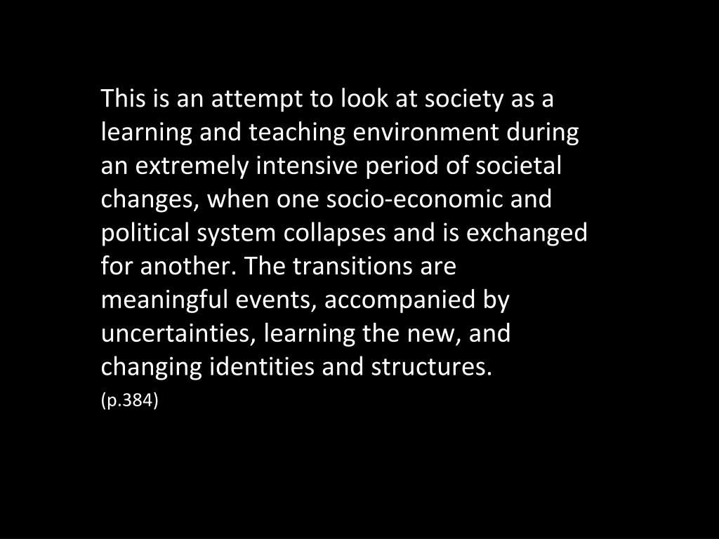 This is an attempt to look at society as a learning and teaching environment during an extremely intensive period of societal changes, when one socio-economic and political system collapses and is exchanged for another. The transitions are meaningful events, accompanied by uncertainties, learning the new, and changing identities and structures.