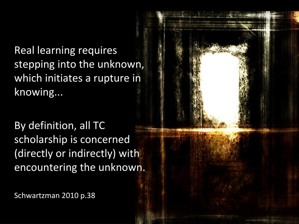 Real learning requires stepping into the unknown, which initiates a rupture in knowing...