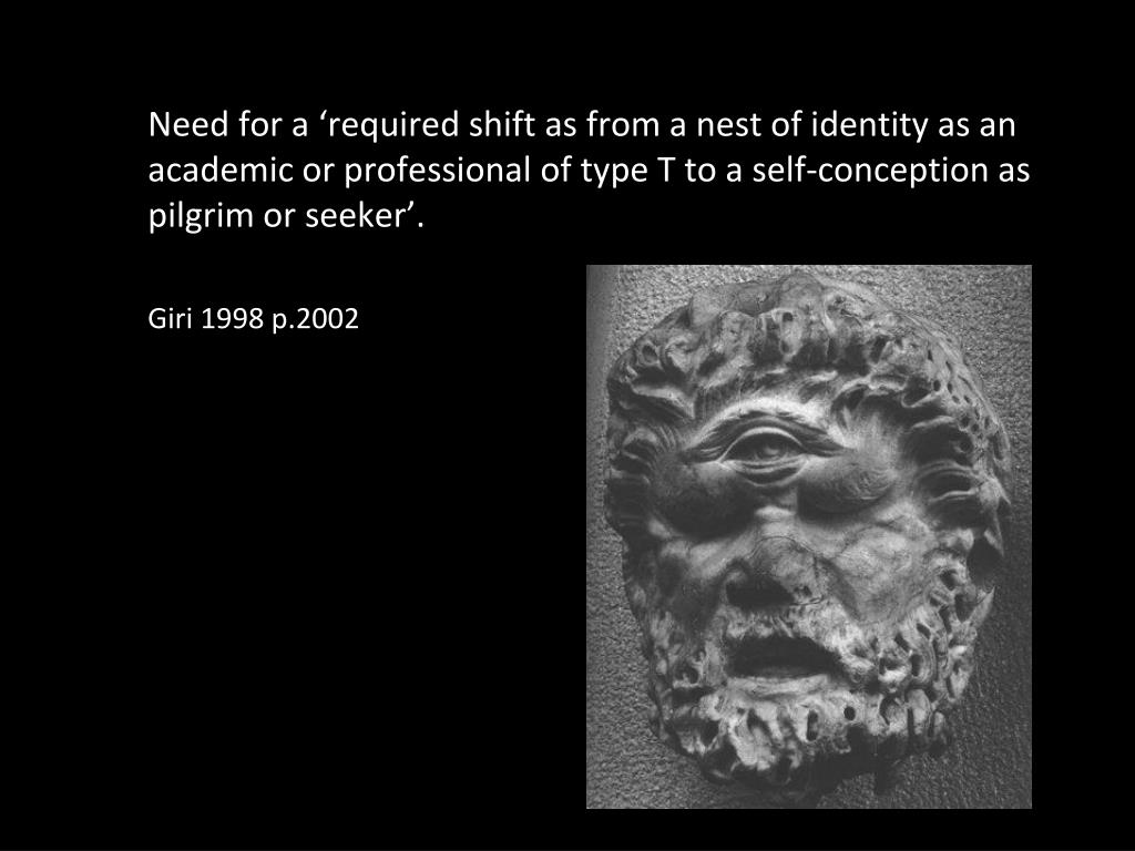 Need for a 'required shift as from a nest of identity as an academic or professional of type T to a self-conception as pilgrim or seeker'.