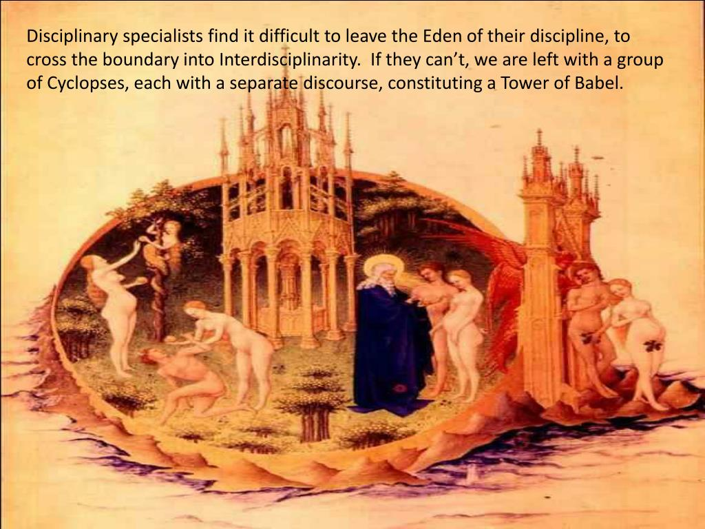 Disciplinary specialists find it difficult to leave the Eden of their discipline, to cross the boundary into Interdisciplinarity.  If they can't, we are left with a group of Cyclopses, each with a separate discourse, constituting a Tower of Babel.