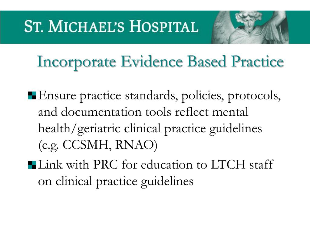 Ensure practice standards, policies, protocols, and documentation tools reflect mental health/geriatric clinical practice guidelines (e.g. CCSMH, RNAO)
