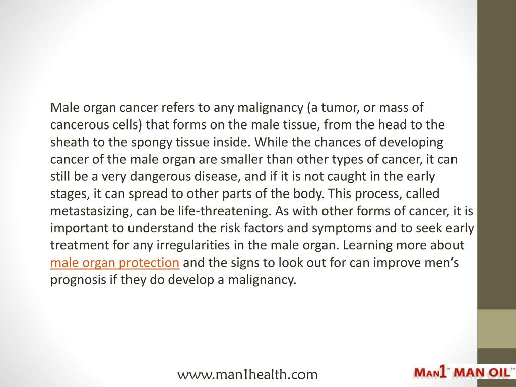 Male organ cancer refers to any malignancy (a tumor, or mass of cancerous cells) that forms on the male tissue, from the head to the sheath to the spongy tissue inside. While the chances of developing cancer of the male organ are smaller than other types of cancer, it can still be a very dangerous disease, and if it is not caught in the early stages, it can spread to other parts of the body. This process, called metastasizing, can be life-threatening. As with other forms of cancer, it is important to understand the risk factors and symptoms and to seek early treatment for any irregularities in the male organ. Learning more about