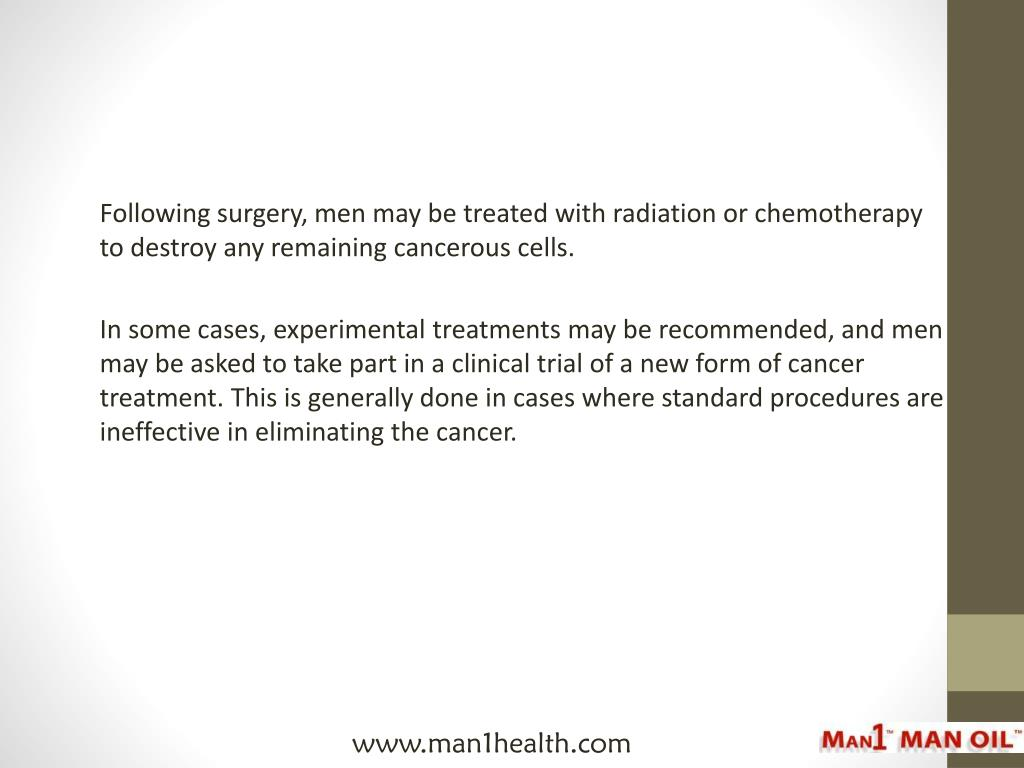 Following surgery, men may be treated with radiation or chemotherapy to destroy any remaining cancerous cells.