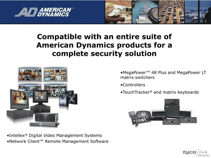 Compatible with an entire suite of American Dynamics products for a complete security solution