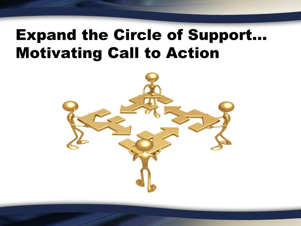 Expand the Circle of Support… Motivating Call to Action