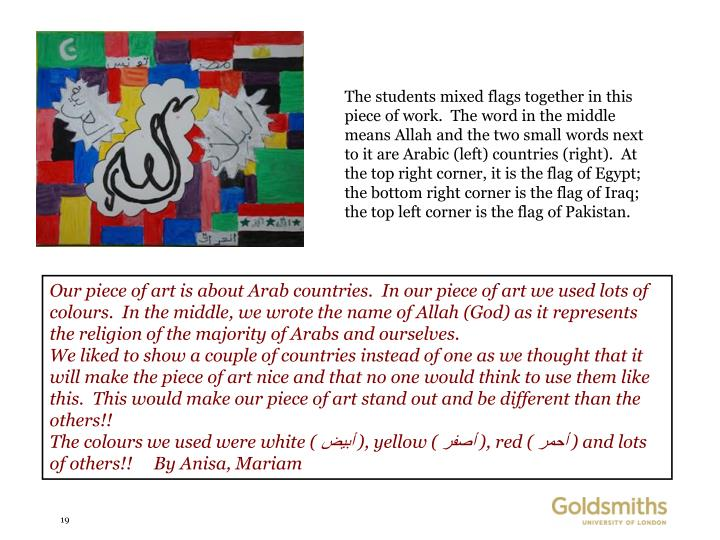 The students mixed flags together in this piece of work.  The word in the middle means Allah and the two small words next to it are Arabic (left) countries (right).  At the top right corner, it is the flag of Egypt; the bottom right corner is the flag of Iraq; the top left corner is the flag of Pakistan.