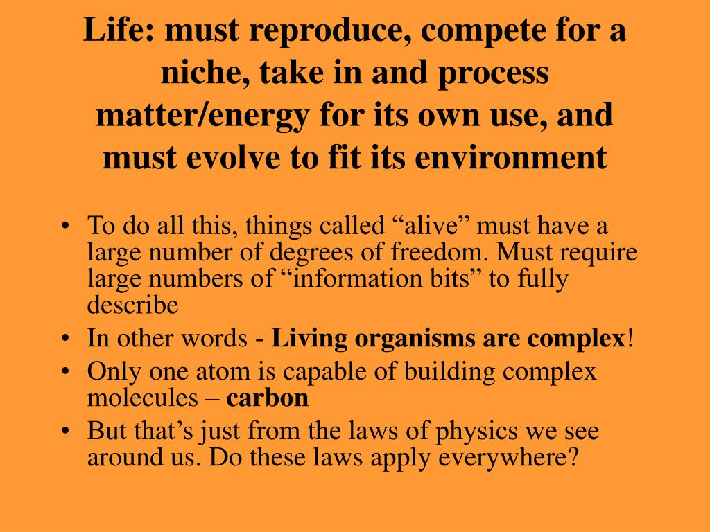 Life: must reproduce, compete for a niche, take in and process matter/energy for its own use, and must evolve to fit its environment