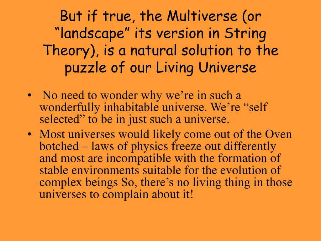 "But if true, the Multiverse (or ""landscape"" its version in String Theory), is a natural solution to the puzzle of our Living Universe"