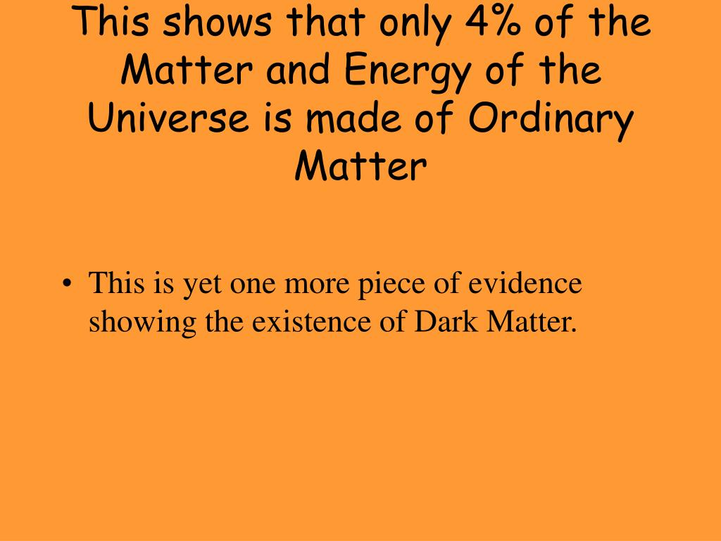 This shows that only 4% of the Matter and Energy of the Universe is made of Ordinary Matter