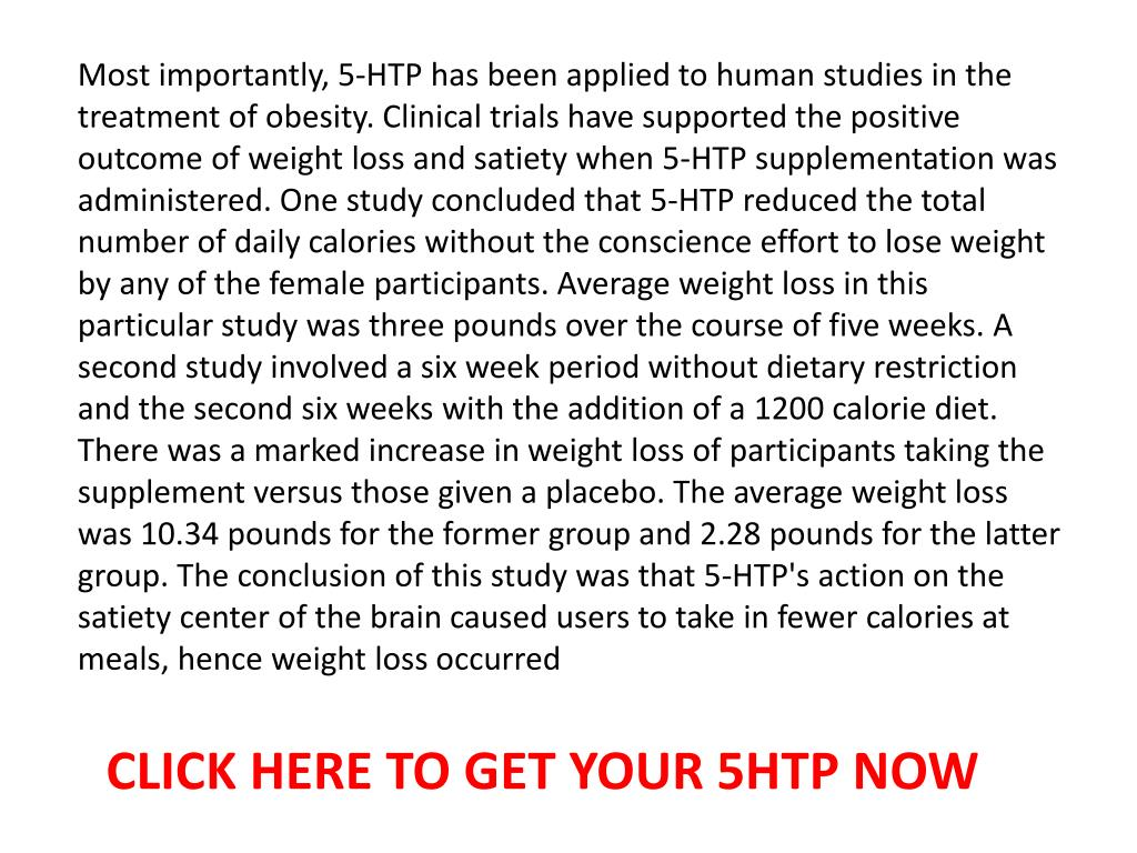 Most importantly, 5-HTP has been applied to human studies in the treatment of obesity. Clinical trials have supported the positive outcome of weight loss and satiety when 5-HTP supplementation was administered. One study concluded that 5-HTP reduced the total number of daily calories without the conscience effort to lose weight by any of the female participants. Average weight loss in this particular study was three pounds over the course of five weeks. A second study involved a six week period without dietary restriction and the second six weeks with the addition of a 1200 calorie diet. There was a marked increase in weight loss of participants taking the supplement versus those given a placebo. The average weight loss was 10.34 pounds for the former group and 2.28 pounds for the latter group. The conclusion of this study was that 5-HTP's action on the satiety center of the brain caused users to take in fewer calories at meals, hence weight loss occurred