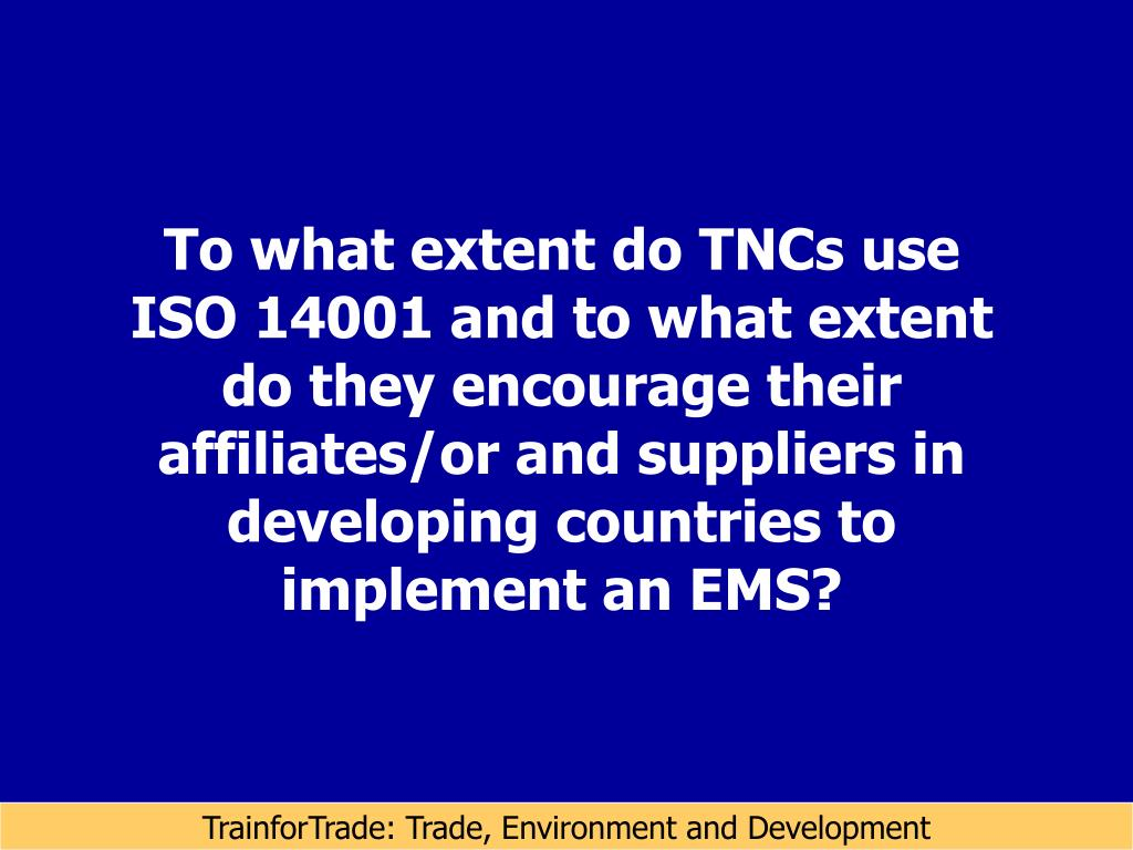 To what extent do TNCs use ISO 14001 and to what extent do they encourage their affiliates/or and suppliers in developing countries to implement an EMS?