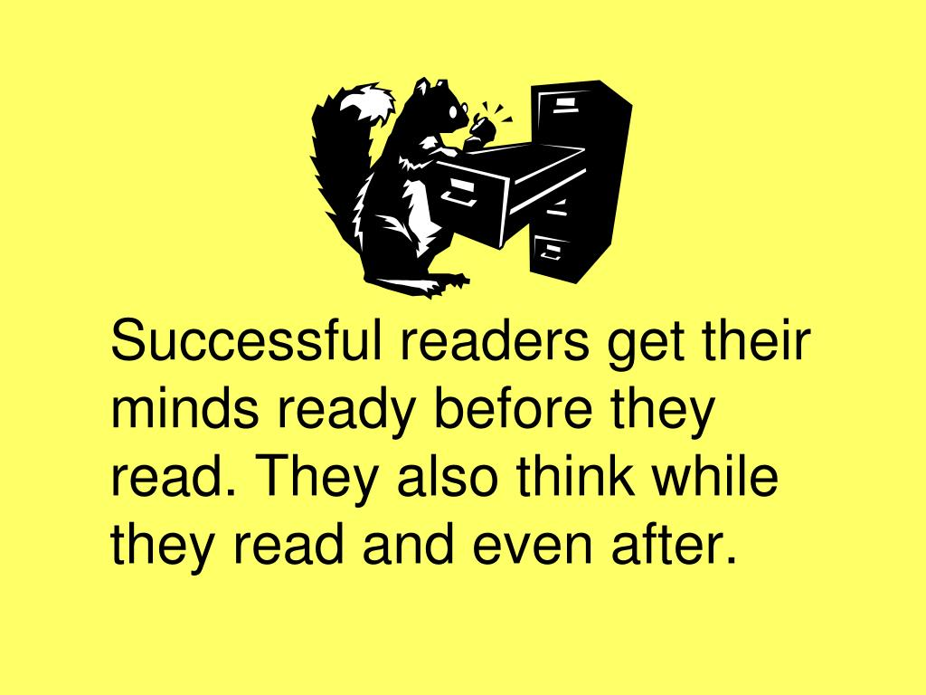 Successful readers get their minds ready before they read. They also think while they read and even after.