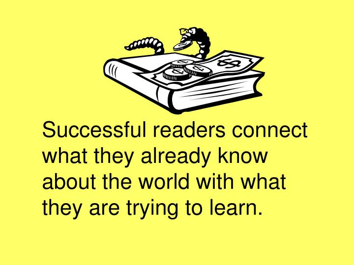 Successful readers connect what they already know about the world with what they are trying to learn...