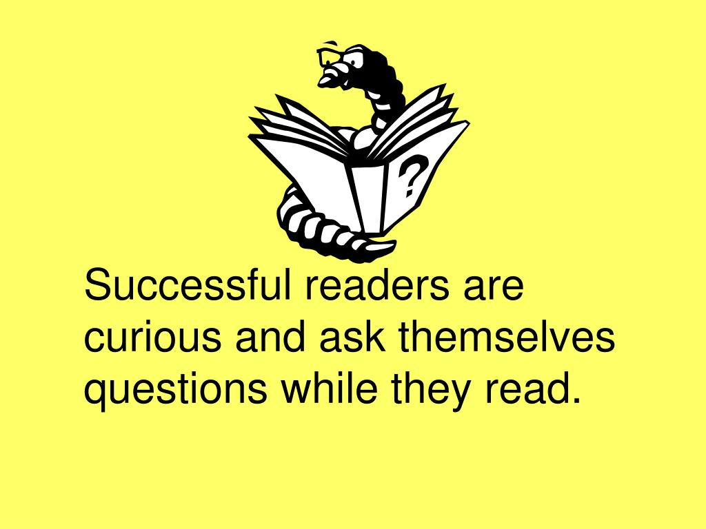 Successful readers are curious and ask themselves questions while they read.