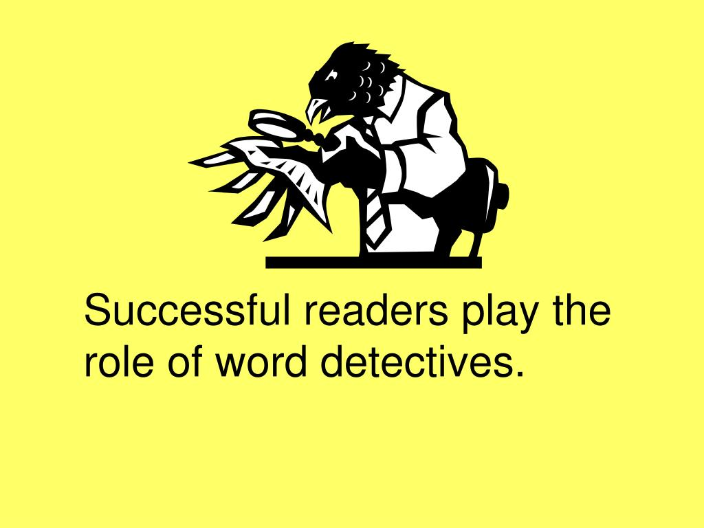 Successful readers play the role of word detectives.