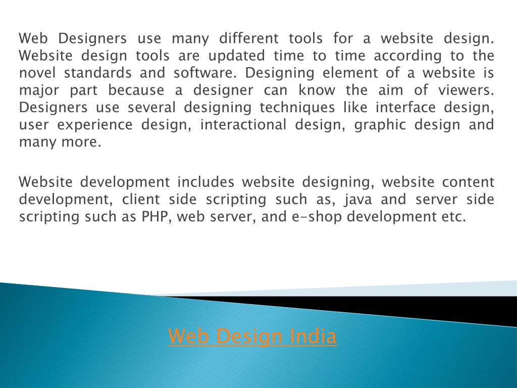 Web Designers use many different tools for a website design. Website design tools are updated time to time according to the novel standards and software. Designing element of a website is major part because a designer can know the aim of viewers. Designers use several designing techniques like interface design, user experience design, interactional design, graphic design and many more.