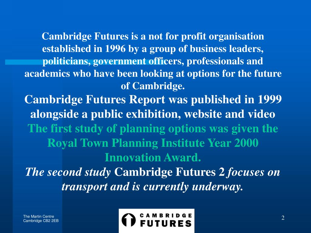 Cambridge Futures is a not for profit organisation established in 1996 by a group of business leaders, politicians, government officers, professionals and academics who have been looking at options for the future of Cambridge.
