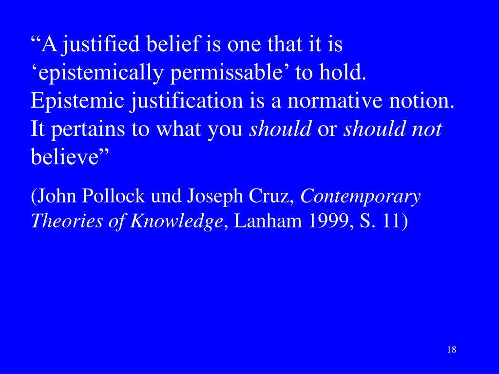 """A justified belief is one that it is 'epistemically permissable' to hold. Epistemic justification is a normative notion. It pertains to what you"