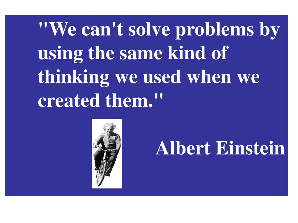 """""""We can't solve problems by using the same kind of thinking we used when we created them."""""""