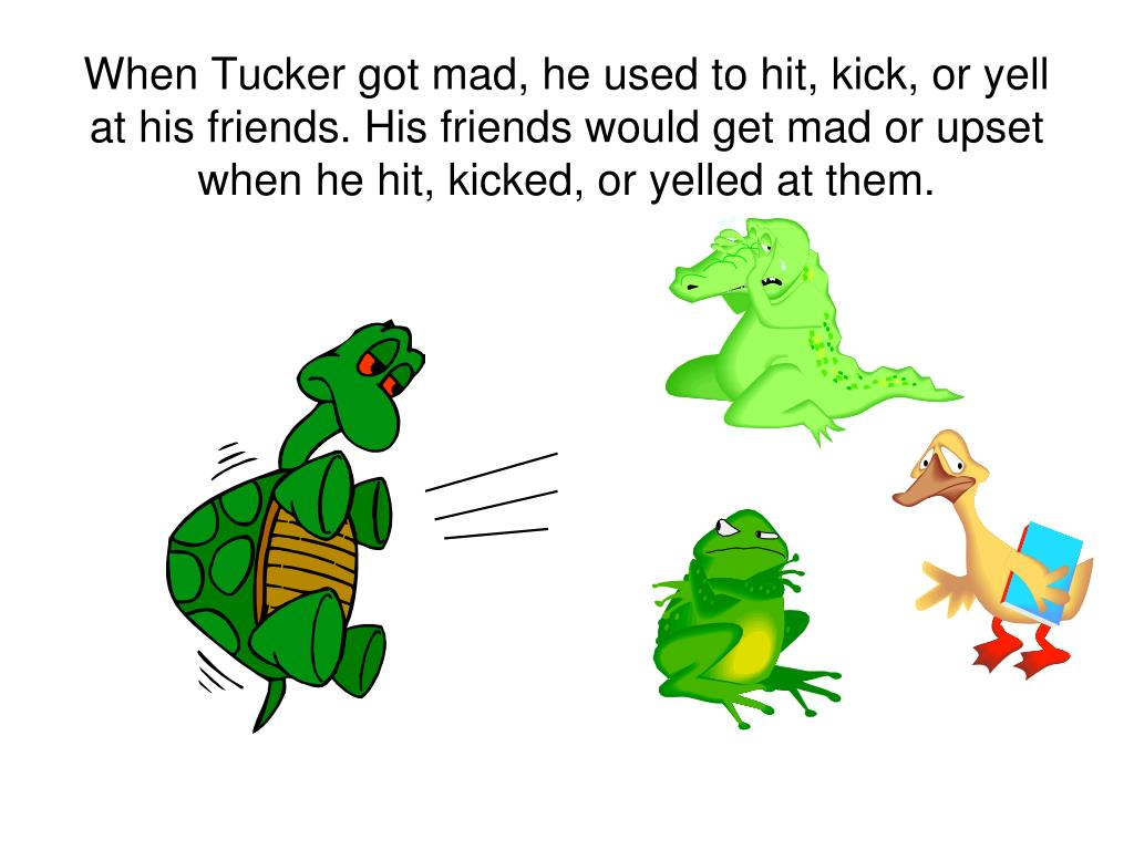 When Tucker got mad, he used to hit, kick, or yell at his friends. His friends would get mad or upset when he hit, kicked, or yelled at them.
