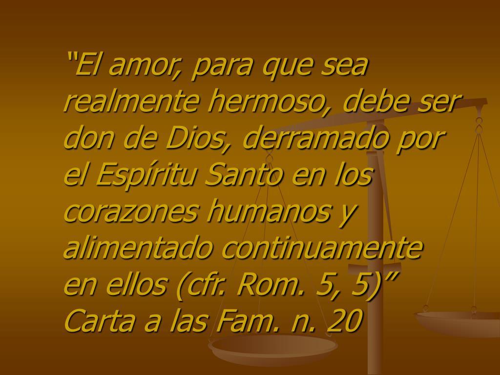 """""""El amor, para que sea realmente hermoso, debe ser don de Dios, derramado por el Espíritu Santo en los corazones humanos y alimentado continuamente en ellos (cfr. Rom. 5, 5)"""" Carta a las Fam. n. 20"""