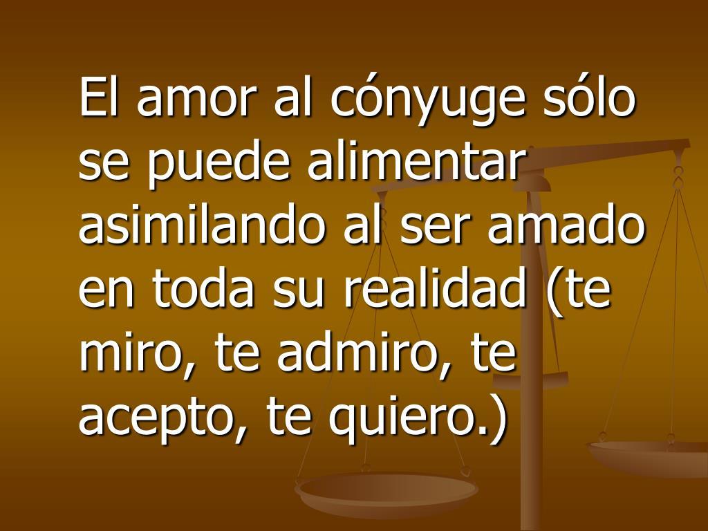 El amor al cónyuge sólo se puede alimentar asimilando al ser amado en toda su realidad (te miro, te admiro, te acepto, te quiero.)