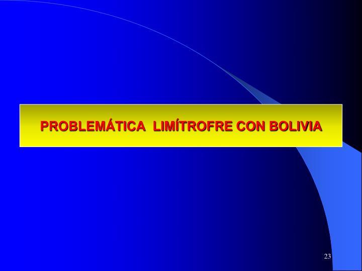 PROBLEMÁTICA  LIMÍTROFRE CON BOLIVIA