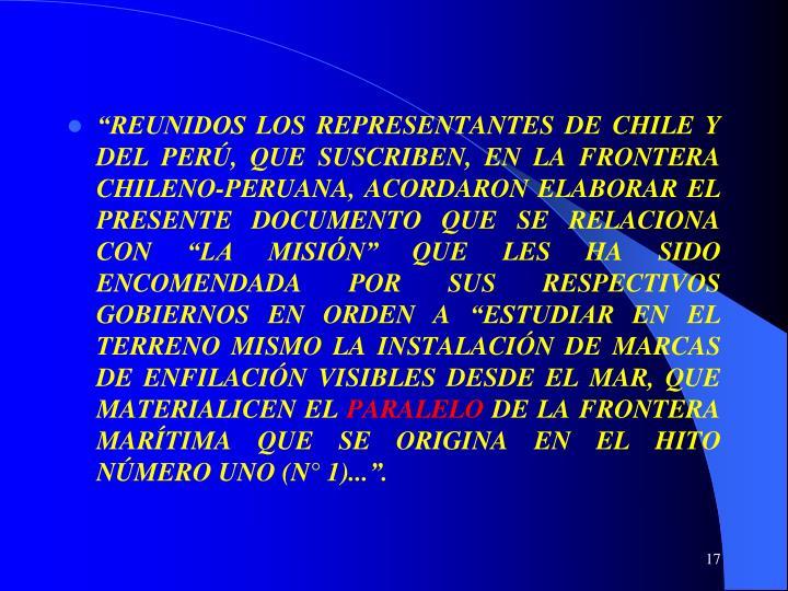 """""""REUNIDOS LOS REPRESENTANTES DE CHILE Y DEL PERÚ, QUE SUSCRIBEN, EN LA FRONTERA CHILENO-PERUANA, ACORDARON ELABORAR EL PRESENTE DOCUMENTO QUE SE RELACIONA CON """"LA MISIÓN"""" QUE LES HA SIDO ENCOMENDADA POR SUS RESPECTIVOS GOBIERNOS EN ORDEN A """"ESTUDIAR EN EL TERRENO MISMO LA INSTALACIÓN DE MARCAS DE ENFILACIÓN VISIBLES DESDE EL MAR, QUE MATERIALICEN EL"""