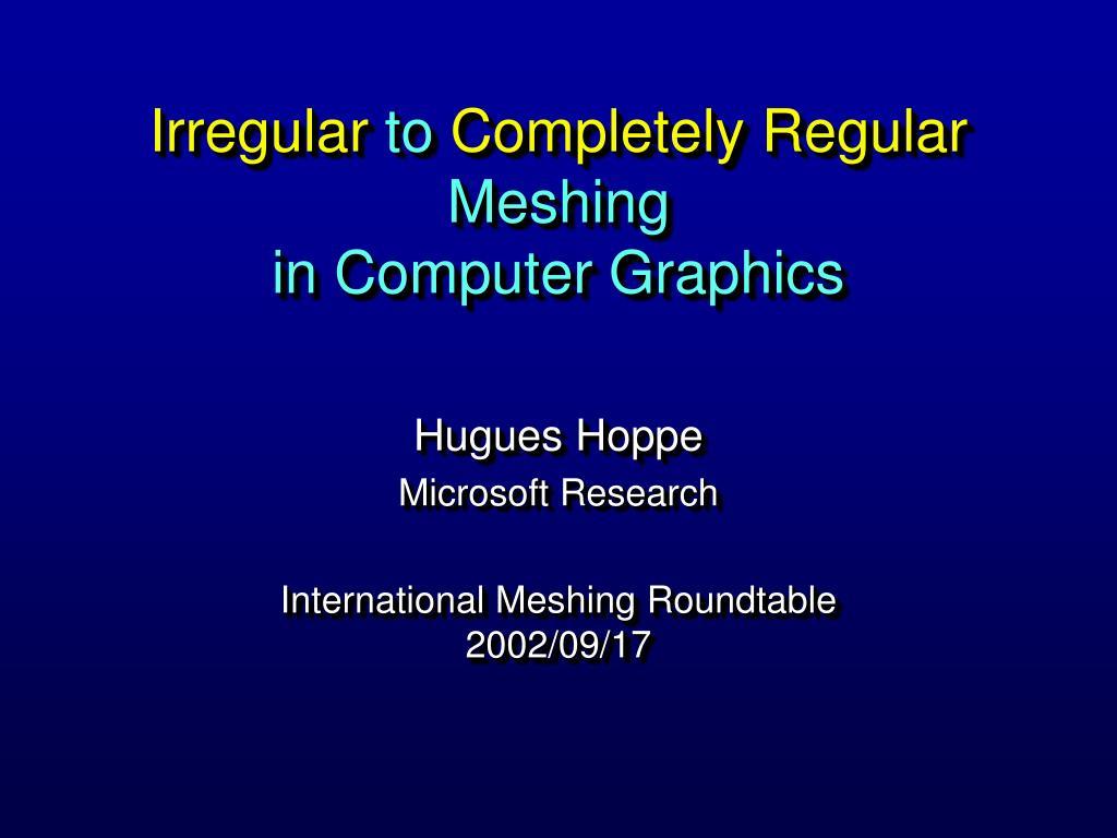 irregular to completely regular meshing in computer graphics