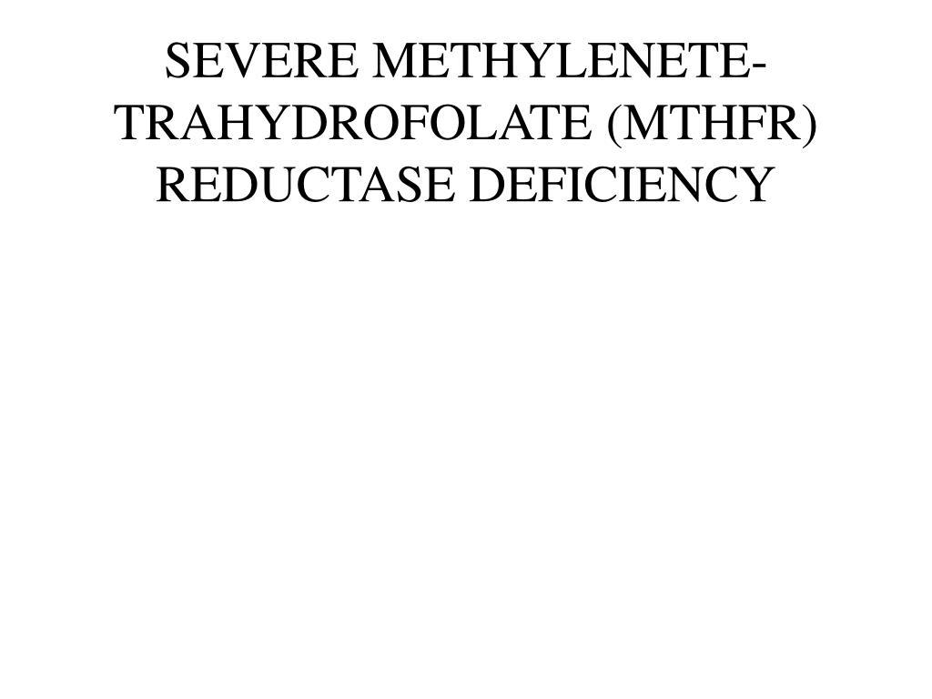 SEVERE METHYLENETE-TRAHYDROFOLATE (MTHFR) REDUCTASE DEFICIENCY