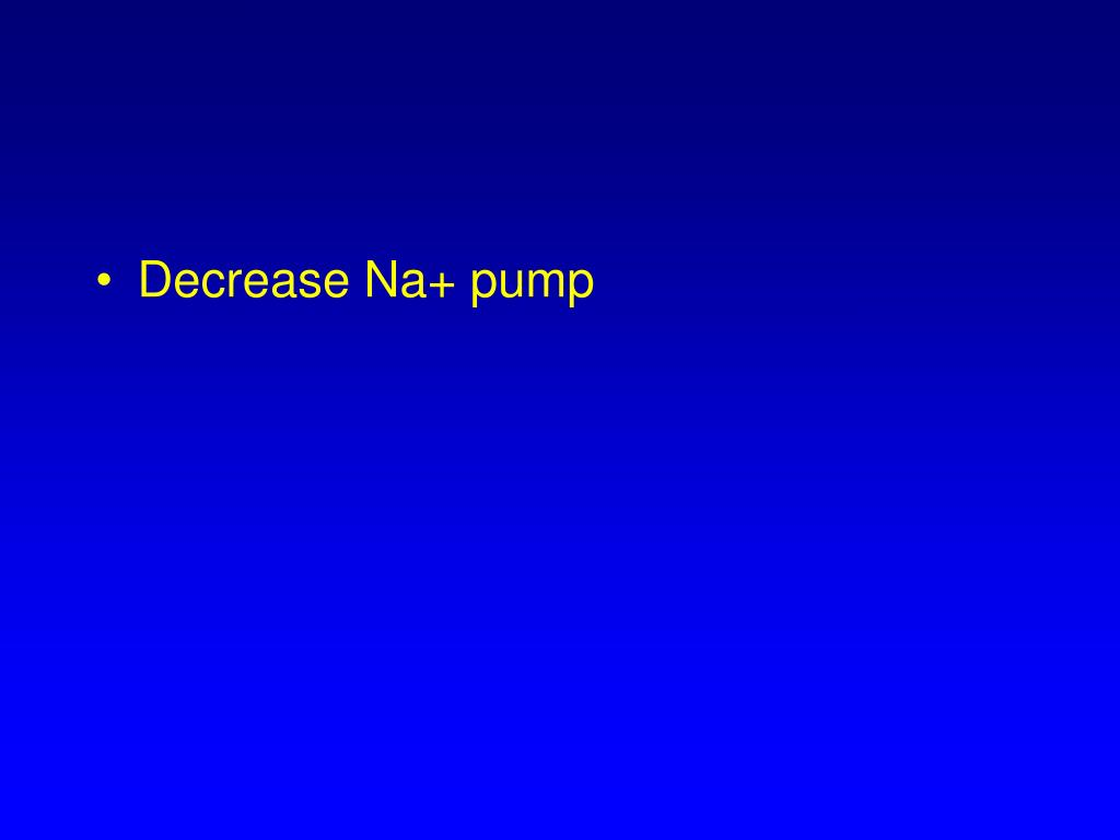 Decrease Na+ pump