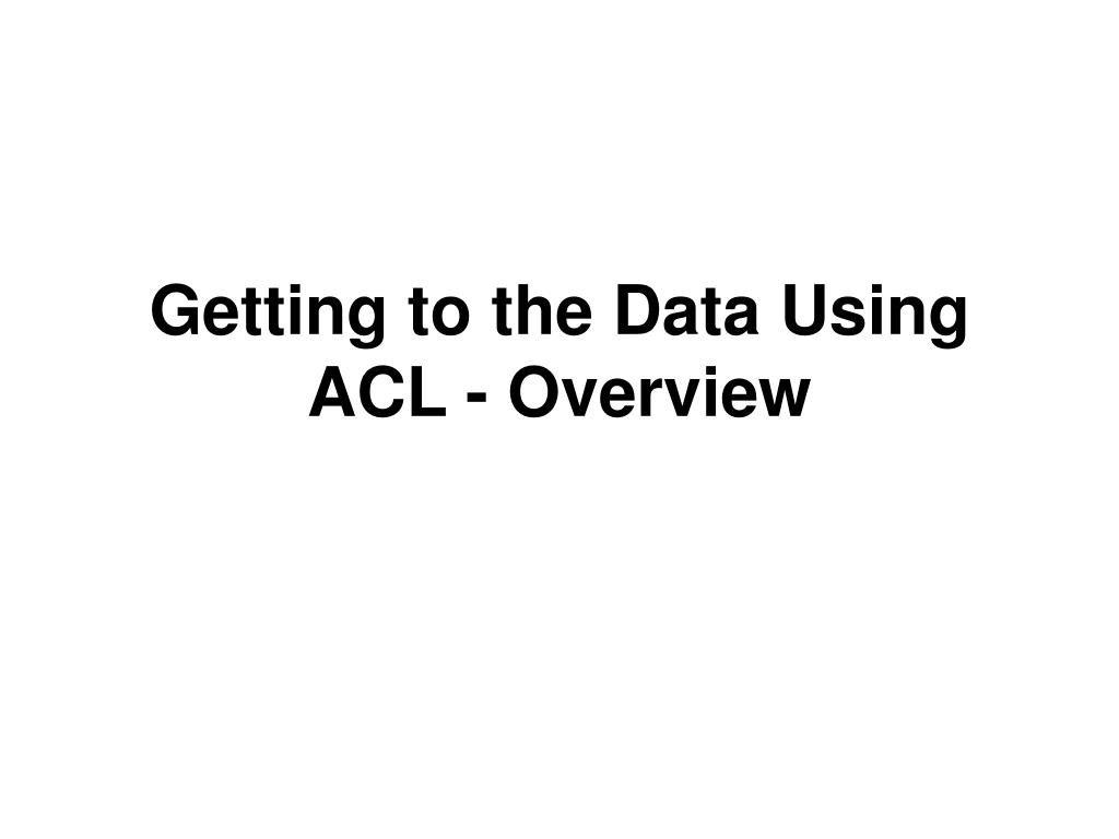 Getting to the Data Using ACL - Overview