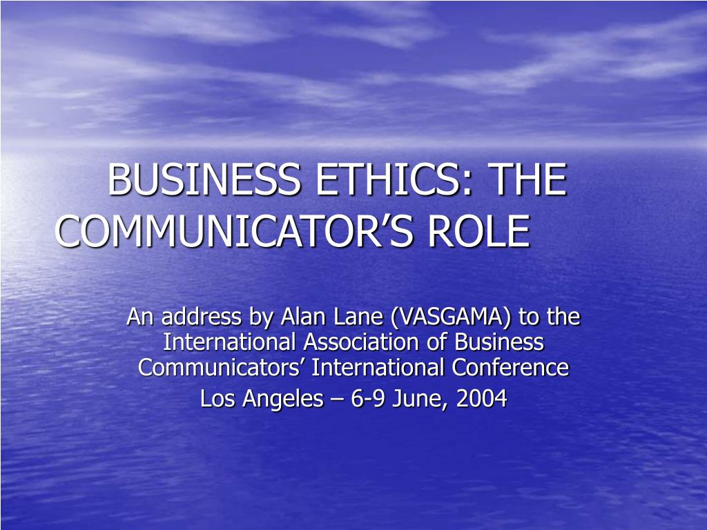 BUSINESS ETHICS: THE COMMUNICATOR'S ROLE